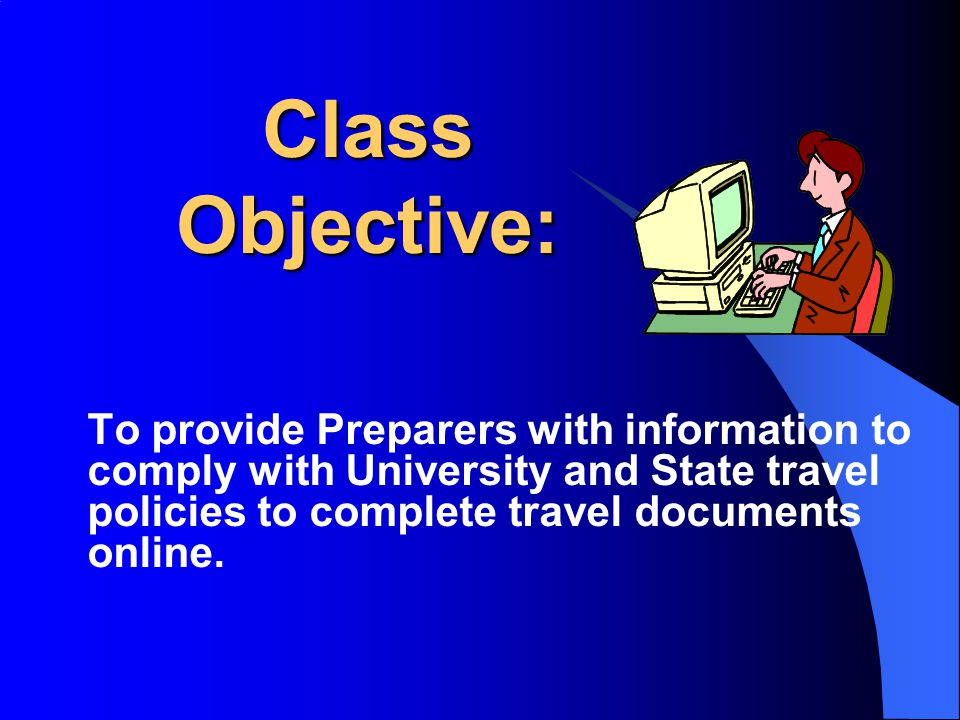 Class Objective: To provide Preparers with information to comply with University and State travel policies to complete travel documents online.