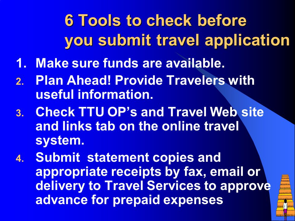 6 Tools to check before you submit travel application 1.Make sure funds are available. 2. Plan Ahead! Provide Travelers with useful information. 3. Ch