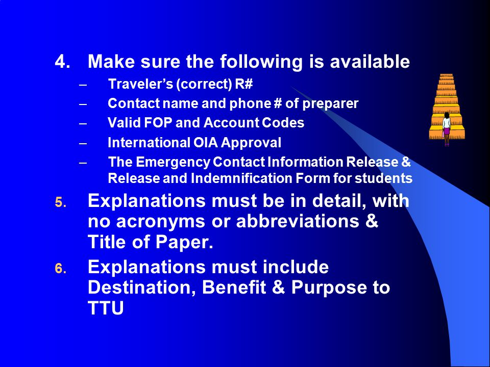 4.Make sure the following is available –Traveler's (correct) R# –Contact name and phone # of preparer –Valid FOP and Account Codes –International OIA Approval –The Emergency Contact Information Release & Release and Indemnification Form for students 5.