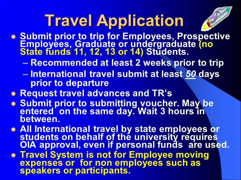 Travel Application Submit prior to trip for Employees, Prospective Employees, Graduate or undergraduate (no State funds 11, 12, 13 or 14) Students. –R