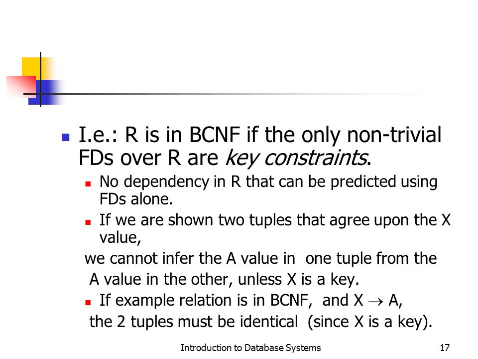 Introduction to Database Systems17 I.e.: R is in BCNF if the only non-trivial FDs over R are key constraints. No dependency in R that can be predicted