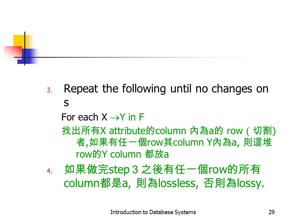 Introduction to Database Systems29 3. Repeat the following until no changes on s For each X  Y in F 找出所有 X attribute 的 column 內為 a 的 row (切割 ) 者, 如果有