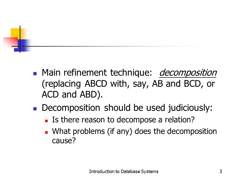 Dependency Preserving Decompositions (Contd.) Decomposition of R into X and Y is dependency preserving if (F X  F Y ) + = F + i.e., if we consider only dependencies in the closure F + that can be checked in X without considering Y, and in Y without considering X, these imply all dependencies in F +.