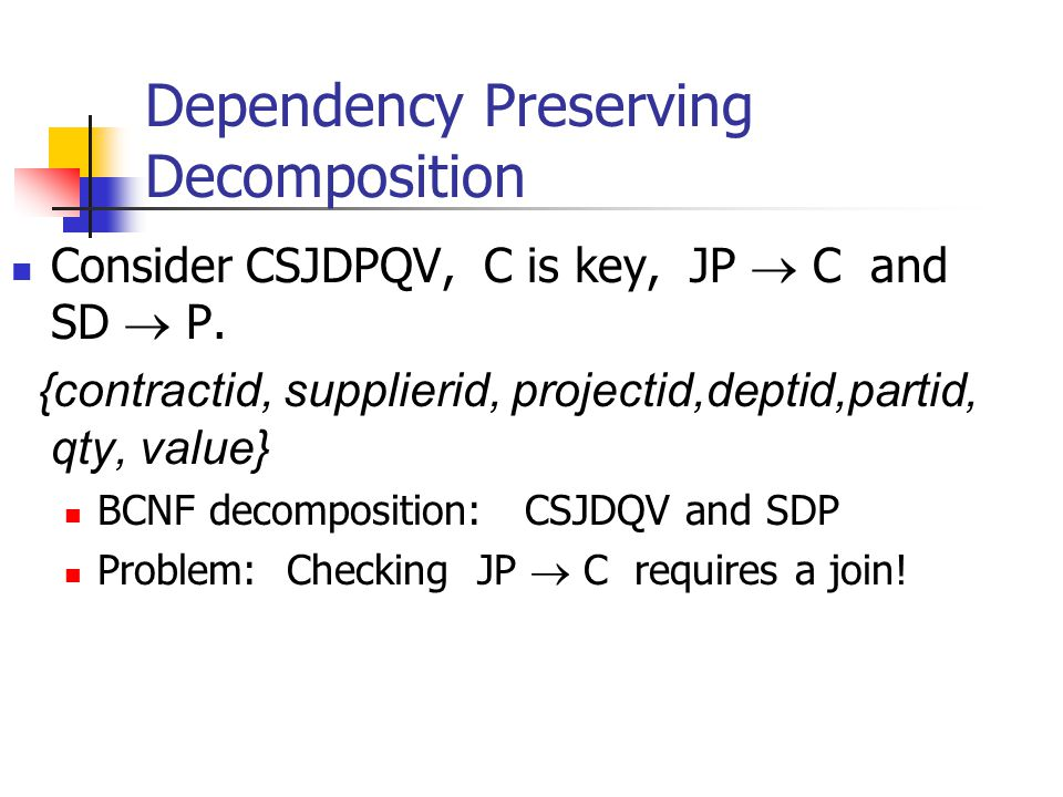 Dependency Preserving Decomposition Consider CSJDPQV, C is key, JP  C and SD  P. {contractid, supplierid, projectid,deptid,partid, qty, value} BCNF