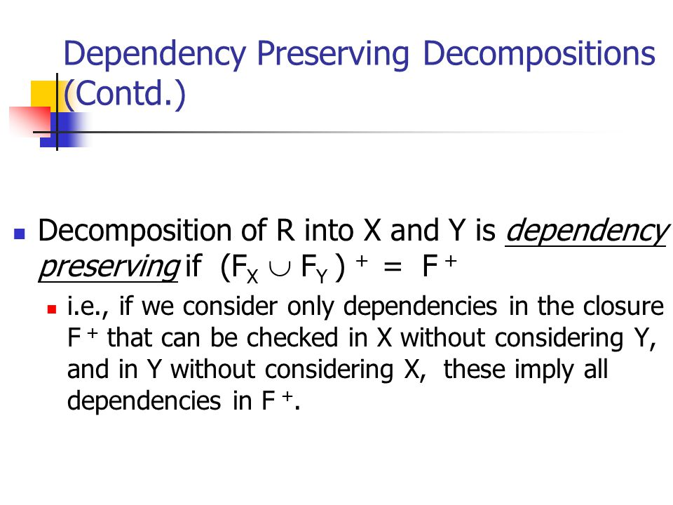 Dependency Preserving Decompositions (Contd.) Decomposition of R into X and Y is dependency preserving if (F X  F Y ) + = F + i.e., if we consider on