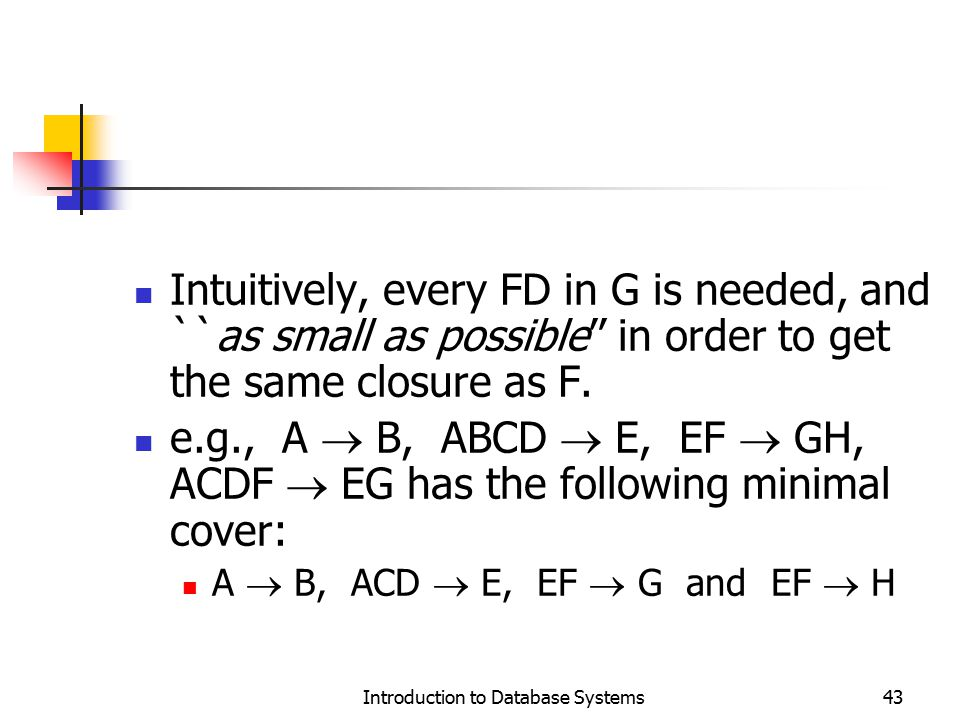 Introduction to Database Systems43 Intuitively, every FD in G is needed, and ``as small as possible'' in order to get the same closure as F. e.g., A 