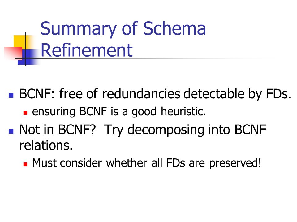 Summary of Schema Refinement BCNF: free of redundancies detectable by FDs. ensuring BCNF is a good heuristic. Not in BCNF? Try decomposing into BCNF r