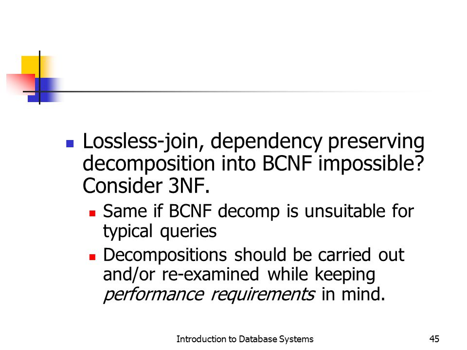 Introduction to Database Systems45 Lossless-join, dependency preserving decomposition into BCNF impossible? Consider 3NF. Same if BCNF decomp is unsui