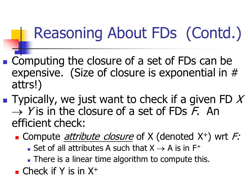 Decomposition into 3NF Obviously, the algorithm for lossless join decomp into BCNF can be used to obtain a lossless join decomp into 3NF (typically, can stop earlier).