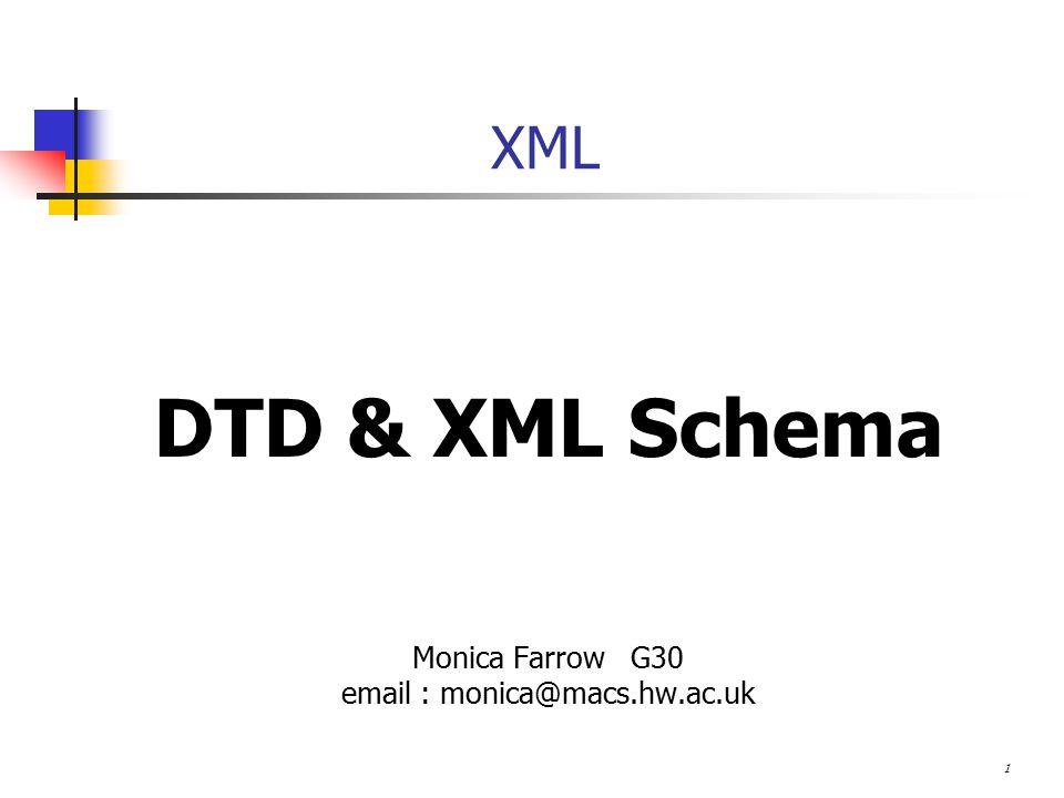 1 XML DTD & XML Schema Monica Farrow G30 email : monica@macs.hw.ac.uk