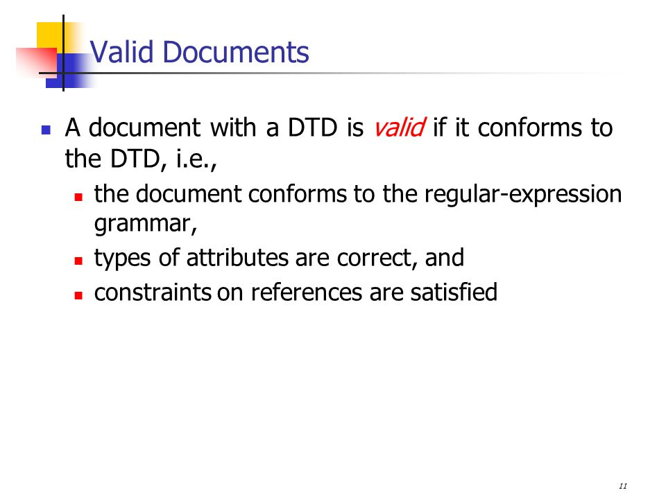 11 Valid Documents A document with a DTD is valid if it conforms to the DTD, i.e., the document conforms to the regular-expression grammar, types of attributes are correct, and constraints on references are satisfied