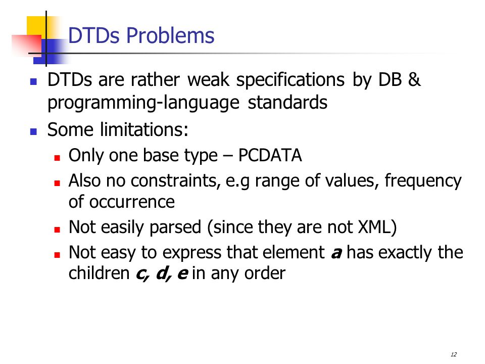 12 DTDs Problems DTDs are rather weak specifications by DB & programming-language standards Some limitations: Only one base type – PCDATA Also no constraints, e.g range of values, frequency of occurrence Not easily parsed (since they are not XML) Not easy to express that element a has exactly the children c, d, e in any order
