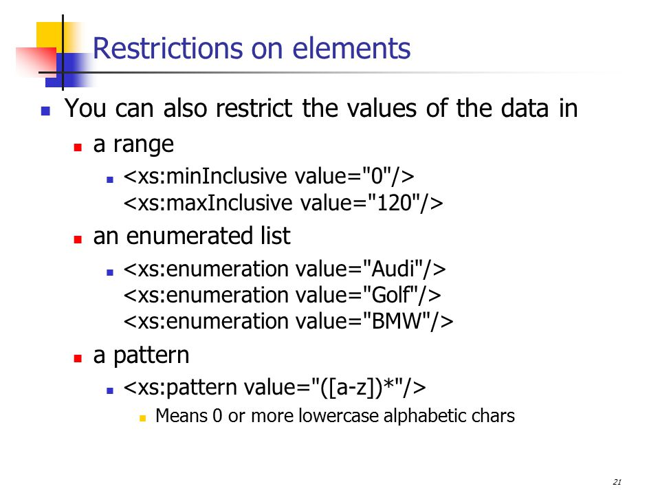 21 Restrictions on elements You can also restrict the values of the data in a range an enumerated list a pattern Means 0 or more lowercase alphabetic chars