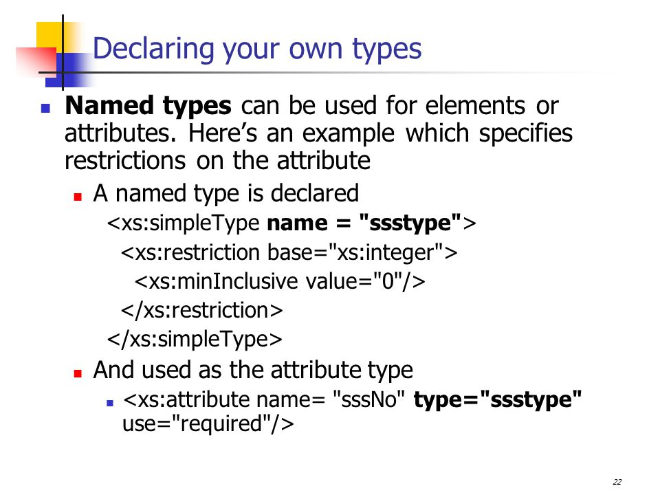22 Declaring your own types Named types can be used for elements or attributes.