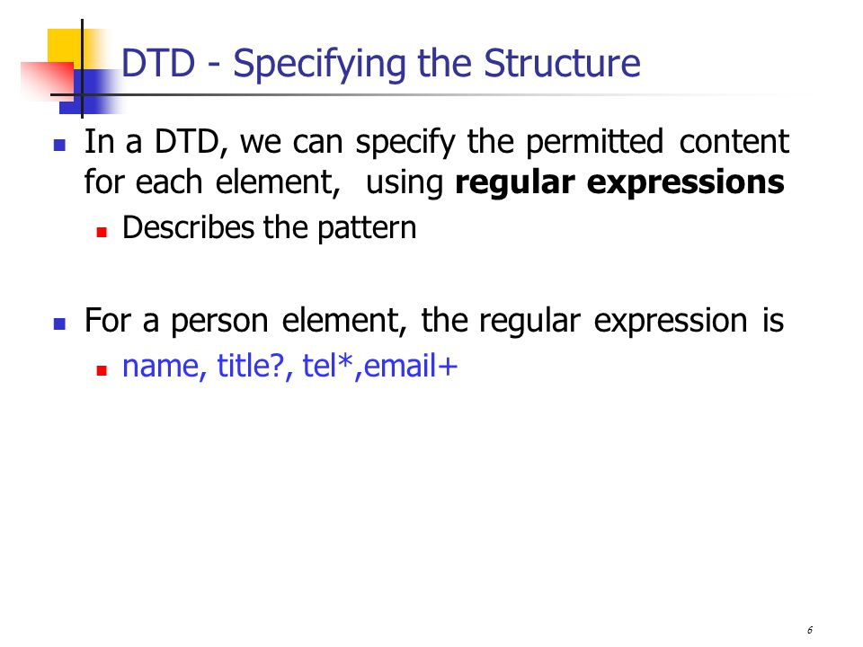 6 DTD - Specifying the Structure In a DTD, we can specify the permitted content for each element, using regular expressions Describes the pattern For a person element, the regular expression is name, title , tel*, +