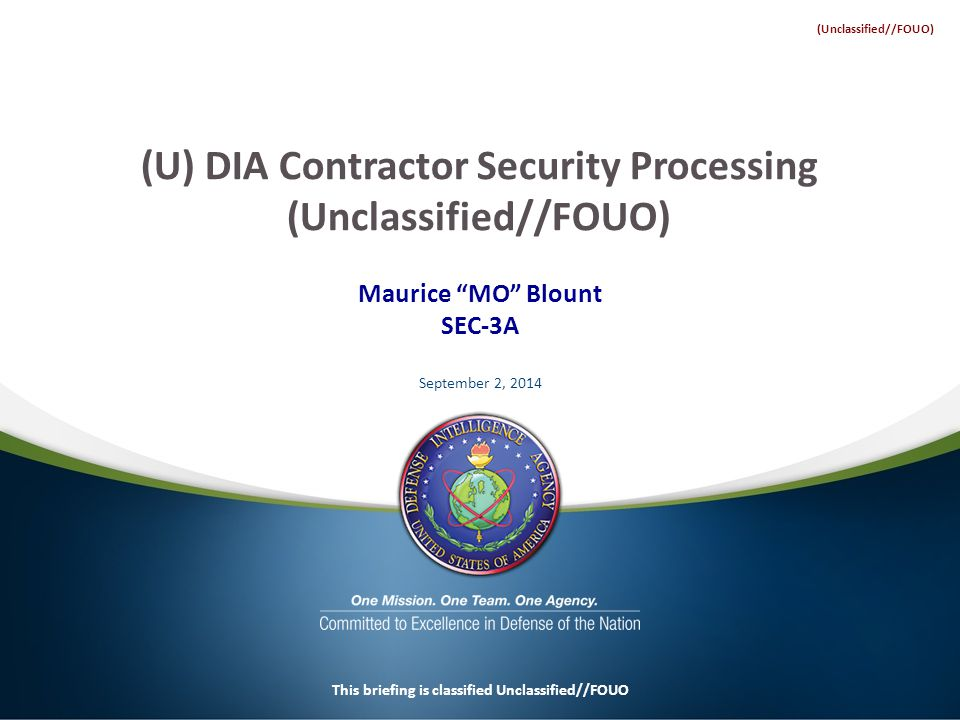 Maurice MO Blount SEC-3A September 2, 2014 This briefing is classified Unclassified//FOUO (U) DIA Contractor Security Processing (Unclassified//FOUO) (Unclassified//FOUO)