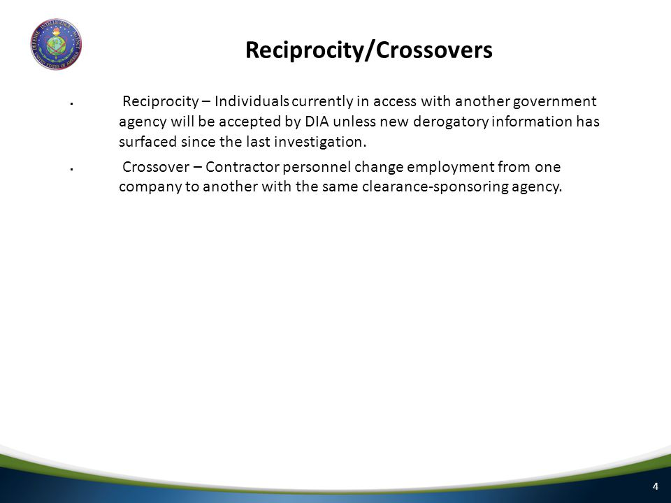 4 Reciprocity/Crossovers  Reciprocity – Individuals currently in access with another government agency will be accepted by DIA unless new derogatory information has surfaced since the last investigation.