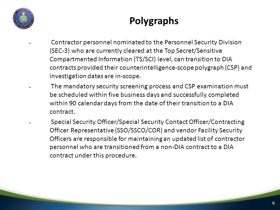 6 Polygraphs  Contractor personnel nominated to the Personnel Security Division (SEC-3) who are currently cleared at the Top Secret/Sensitive Compartmented Information (TS/SCI) level, can transition to DIA contracts provided their counterintelligence-scope polygraph (CSP) and investigation dates are in-scope.