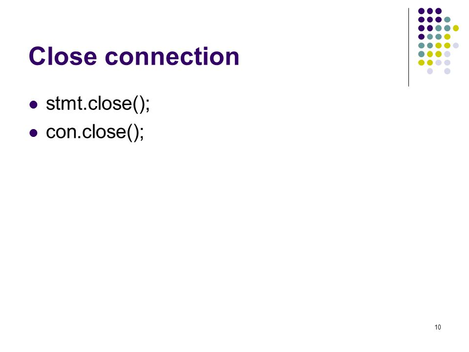 10 Close connection stmt.close(); con.close();