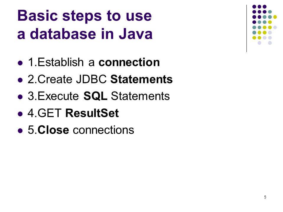 5 Basic steps to use a database in Java 1.Establish a connection 2.Create JDBC Statements 3.Execute SQL Statements 4.GET ResultSet 5.Close connections