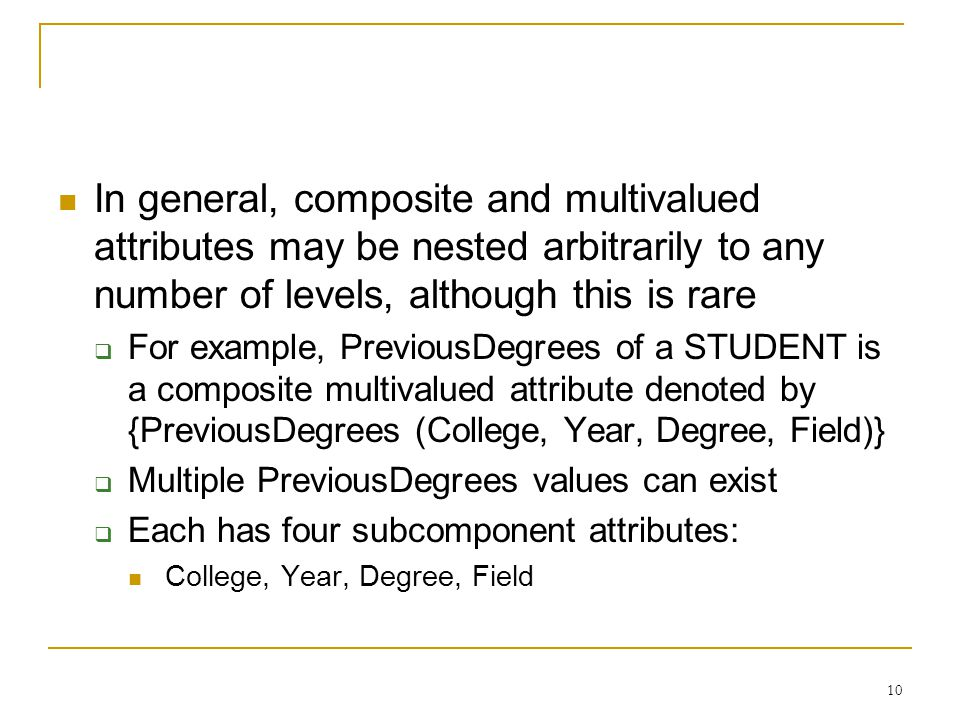 10 In general, composite and multivalued attributes may be nested arbitrarily to any number of levels, although this is rare  For example, PreviousDegrees of a STUDENT is a composite multivalued attribute denoted by {PreviousDegrees (College, Year, Degree, Field)}  Multiple PreviousDegrees values can exist  Each has four subcomponent attributes: College, Year, Degree, Field