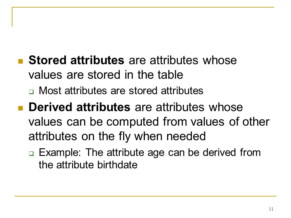 11 Stored attributes are attributes whose values are stored in the table  Most attributes are stored attributes Derived attributes are attributes whose values can be computed from values of other attributes on the fly when needed  Example: The attribute age can be derived from the attribute birthdate