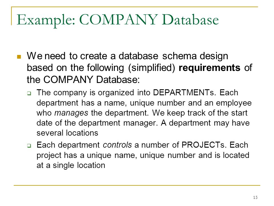 15 Example: COMPANY Database We need to create a database schema design based on the following (simplified) requirements of the COMPANY Database:  The company is organized into DEPARTMENTs.