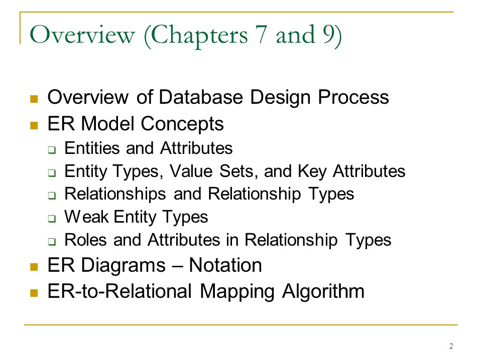 2 Overview (Chapters 7 and 9) Overview of Database Design Process ER Model Concepts  Entities and Attributes  Entity Types, Value Sets, and Key Attributes  Relationships and Relationship Types  Weak Entity Types  Roles and Attributes in Relationship Types ER Diagrams – Notation ER-to-Relational Mapping Algorithm