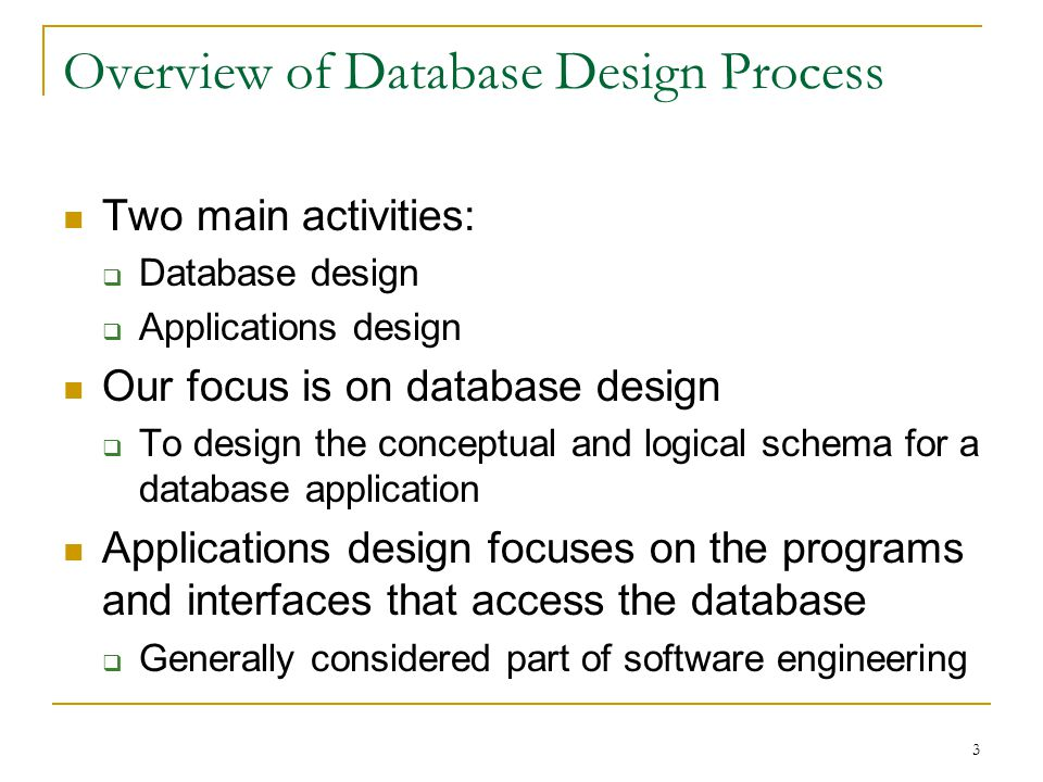 3 Overview of Database Design Process Two main activities:  Database design  Applications design Our focus is on database design  To design the conceptual and logical schema for a database application Applications design focuses on the programs and interfaces that access the database  Generally considered part of software engineering