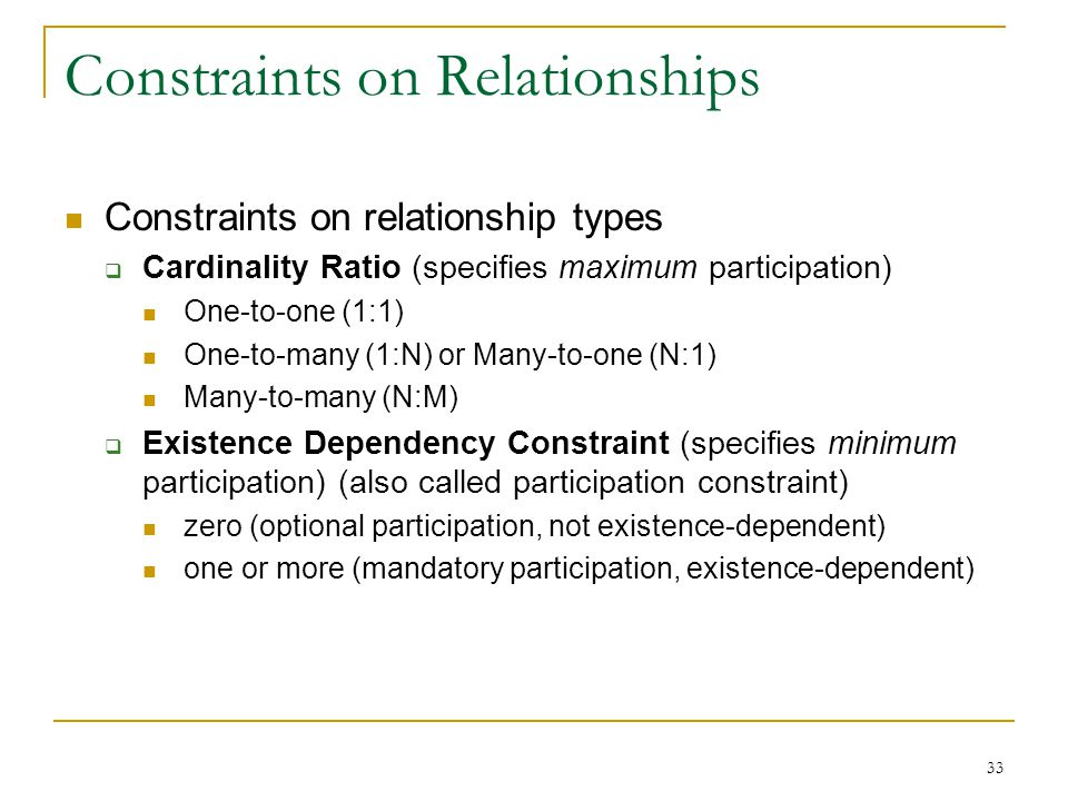 33 Constraints on Relationships Constraints on relationship types  Cardinality Ratio (specifies maximum participation) One-to-one (1:1) One-to-many (1:N) or Many-to-one (N:1) Many-to-many (N:M)  Existence Dependency Constraint (specifies minimum participation) (also called participation constraint) zero (optional participation, not existence-dependent) one or more (mandatory participation, existence-dependent)