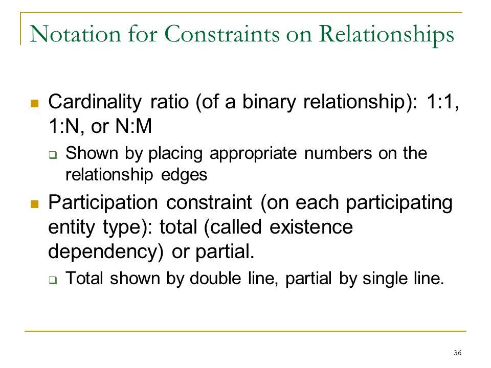 36 Notation for Constraints on Relationships Cardinality ratio (of a binary relationship): 1:1, 1:N, or N:M  Shown by placing appropriate numbers on the relationship edges Participation constraint (on each participating entity type): total (called existence dependency) or partial.