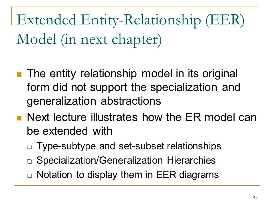 48 Extended Entity-Relationship (EER) Model (in next chapter) The entity relationship model in its original form did not support the specialization and generalization abstractions Next lecture illustrates how the ER model can be extended with  Type-subtype and set-subset relationships  Specialization/Generalization Hierarchies  Notation to display them in EER diagrams