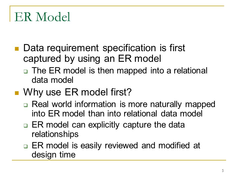 5 ER Model Data requirement specification is first captured by using an ER model  The ER model is then mapped into a relational data model Why use ER model first.