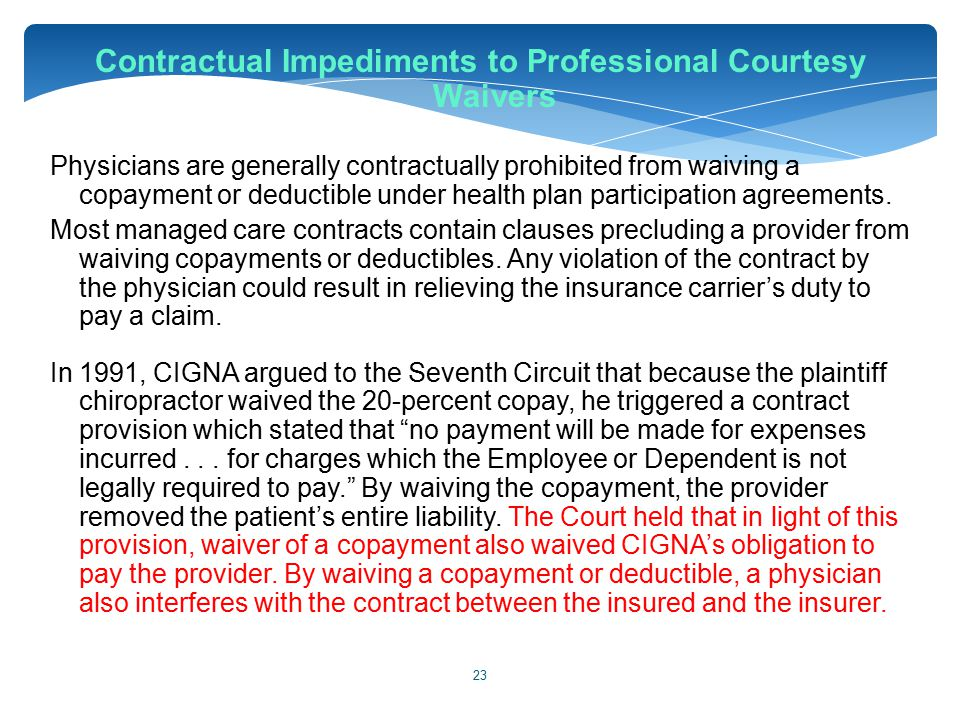 23 Contractual Impediments to Professional Courtesy Waivers Physicians are generally contractually prohibited from waiving a copayment or deductible u