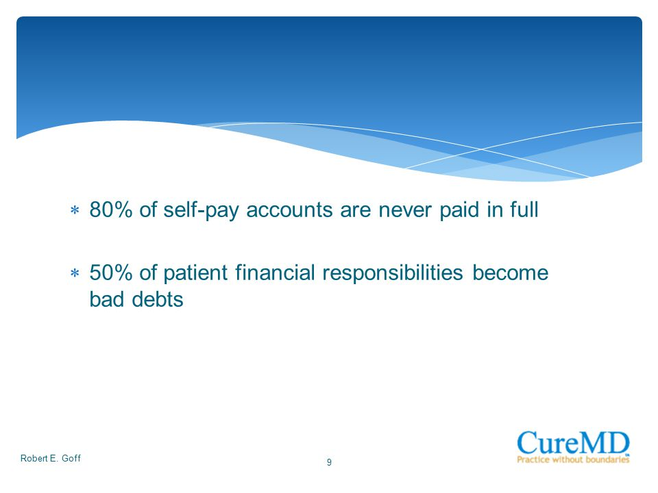  80% of self-pay accounts are never paid in full  50% of patient financial responsibilities become bad debts Robert E. Goff 9