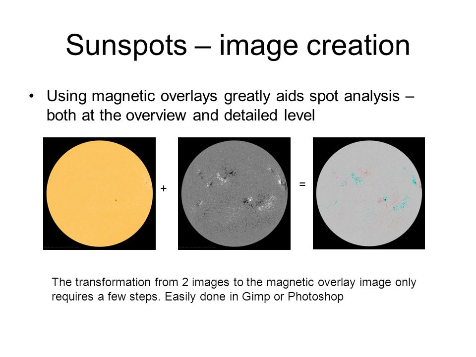Sunspots – image creation Using magnetic overlays greatly aids spot analysis – both at the overview and detailed level The transformation from 2 images to the magnetic overlay image only requires a few steps.