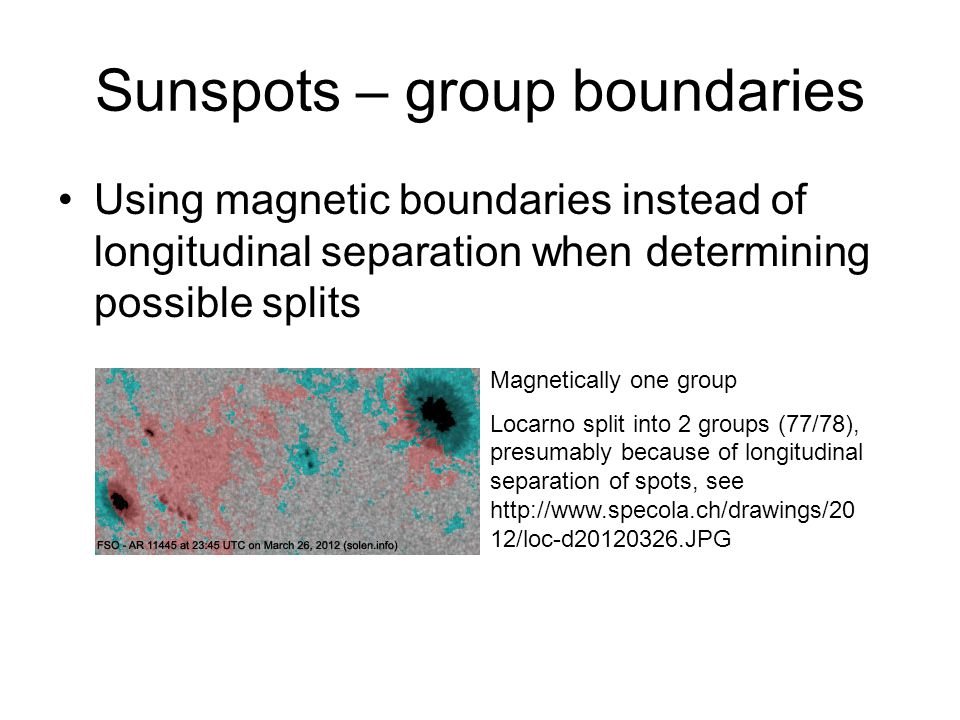 Sunspots – group boundaries Using magnetic boundaries instead of longitudinal separation when determining possible splits Magnetically one group Locarno split into 2 groups (77/78), presumably because of longitudinal separation of spots, see http://www.specola.ch/drawings/20 12/loc-d20120326.JPG