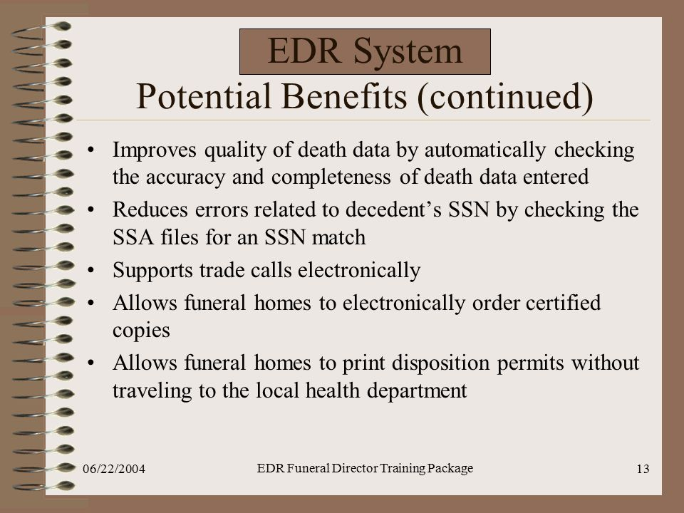 06/22/2004 EDR Funeral Director Training Package 13 EDR System Potential Benefits (continued) Improves quality of death data by automatically checking