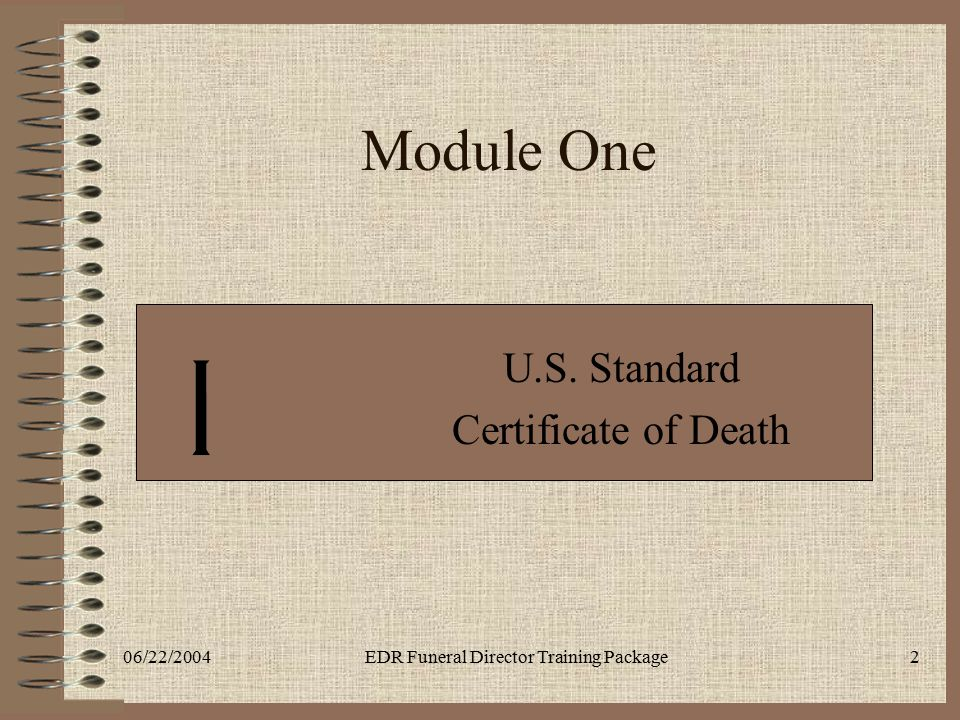 06/22/2004EDR Funeral Director Training Package2 Module One U.S. Standard Certificate of Death