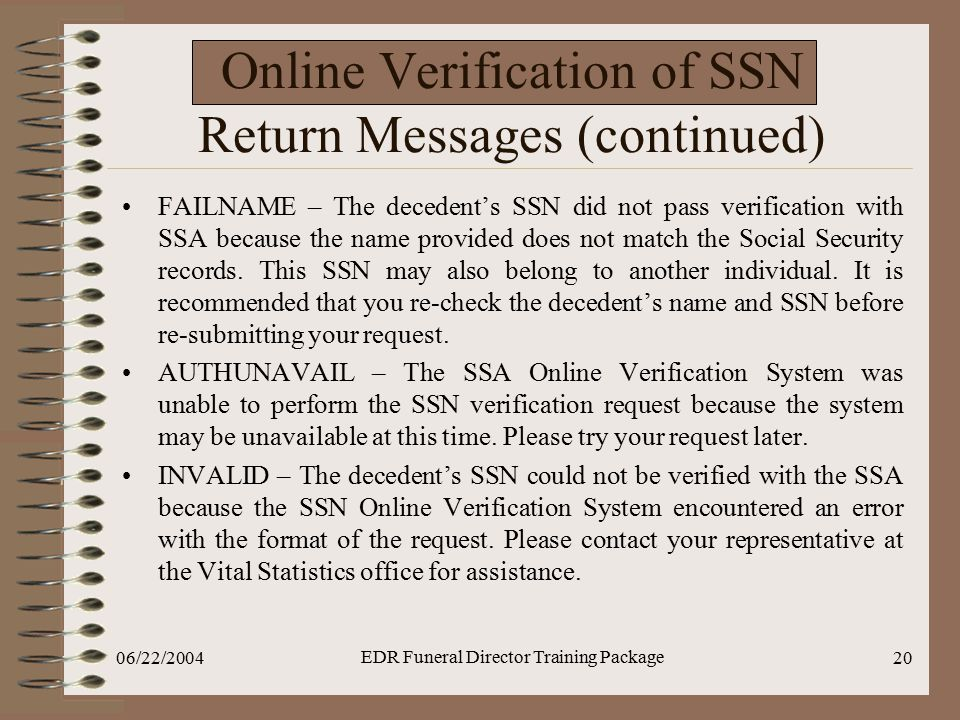 06/22/2004 EDR Funeral Director Training Package 20 Online Verification of SSN Return Messages (continued) FAILNAME – The decedent's SSN did not pass