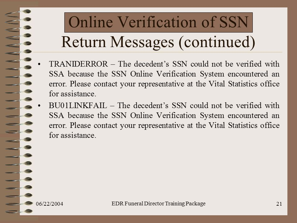 06/22/2004 EDR Funeral Director Training Package 21 Online Verification of SSN Return Messages (continued) TRANIDERROR – The decedent's SSN could not