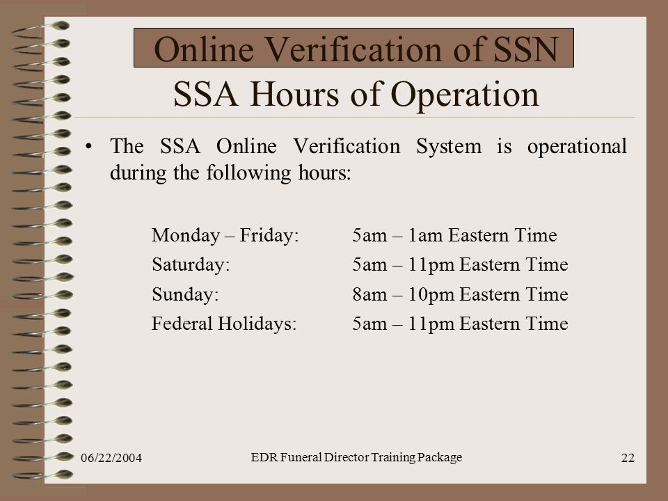 06/22/2004 EDR Funeral Director Training Package 22 Online Verification of SSN SSA Hours of Operation The SSA Online Verification System is operationa