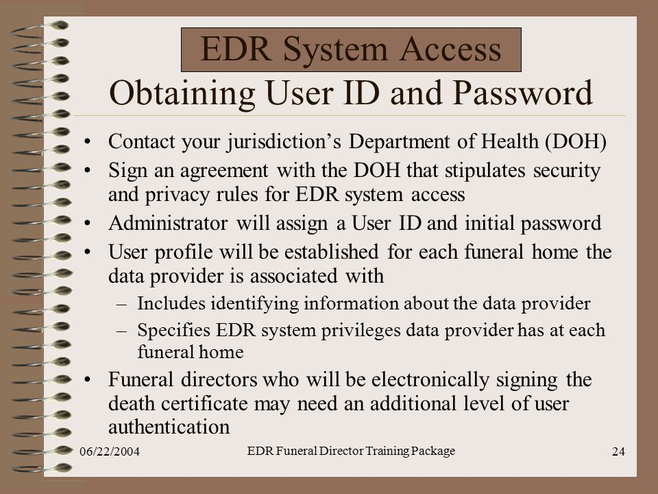 06/22/2004 EDR Funeral Director Training Package 24 EDR System Access Obtaining User ID and Password Contact your jurisdiction's Department of Health