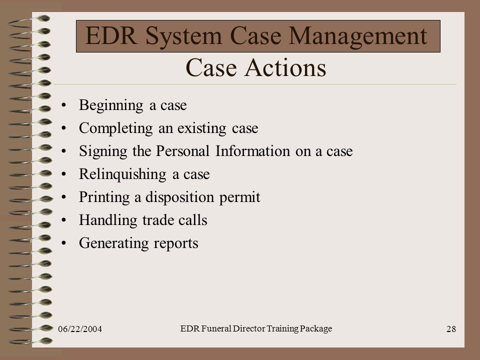 06/22/2004 EDR Funeral Director Training Package 28 EDR System Case Management Case Actions Beginning a case Completing an existing case Signing the P