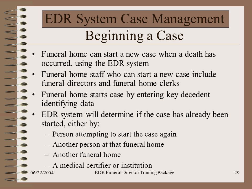 06/22/2004 EDR Funeral Director Training Package 29 EDR System Case Management Beginning a Case Funeral home can start a new case when a death has occ
