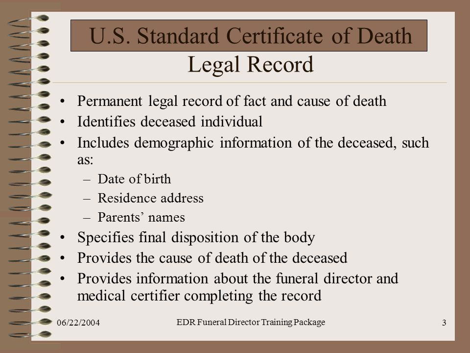 06/22/2004 EDR Funeral Director Training Package 3 U.S. Standard Certificate of Death Legal Record Permanent legal record of fact and cause of death I