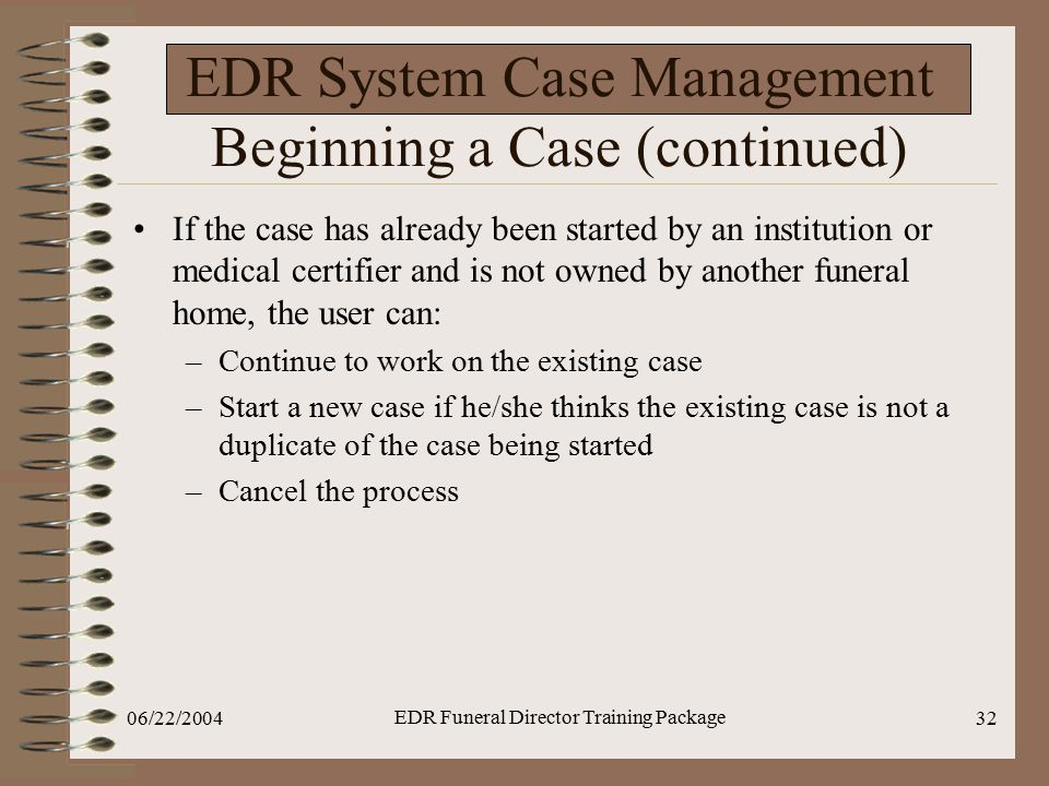 06/22/2004 EDR Funeral Director Training Package 32 EDR System Case Management Beginning a Case (continued) If the case has already been started by an