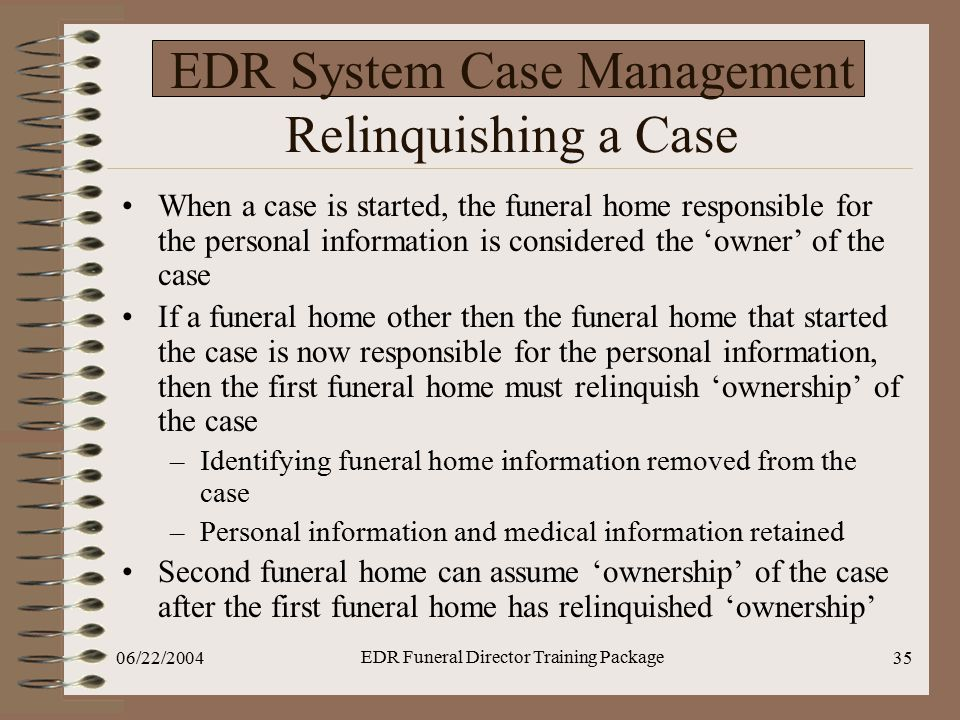 06/22/2004 EDR Funeral Director Training Package 35 EDR System Case Management Relinquishing a Case When a case is started, the funeral home responsib