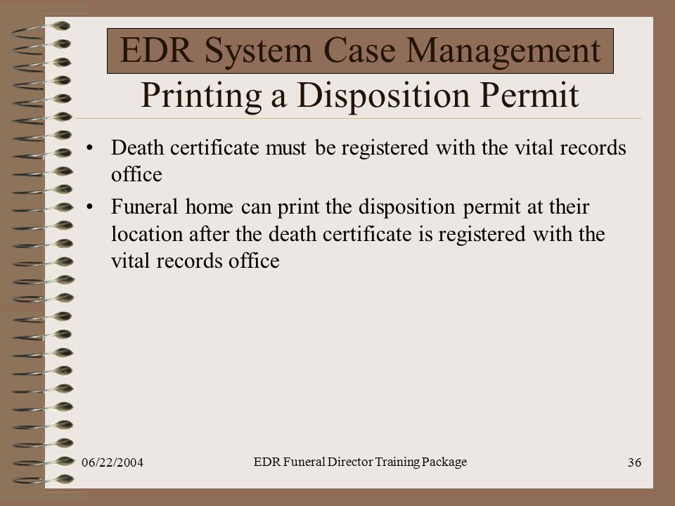 06/22/2004 EDR Funeral Director Training Package 36 EDR System Case Management Printing a Disposition Permit Death certificate must be registered with
