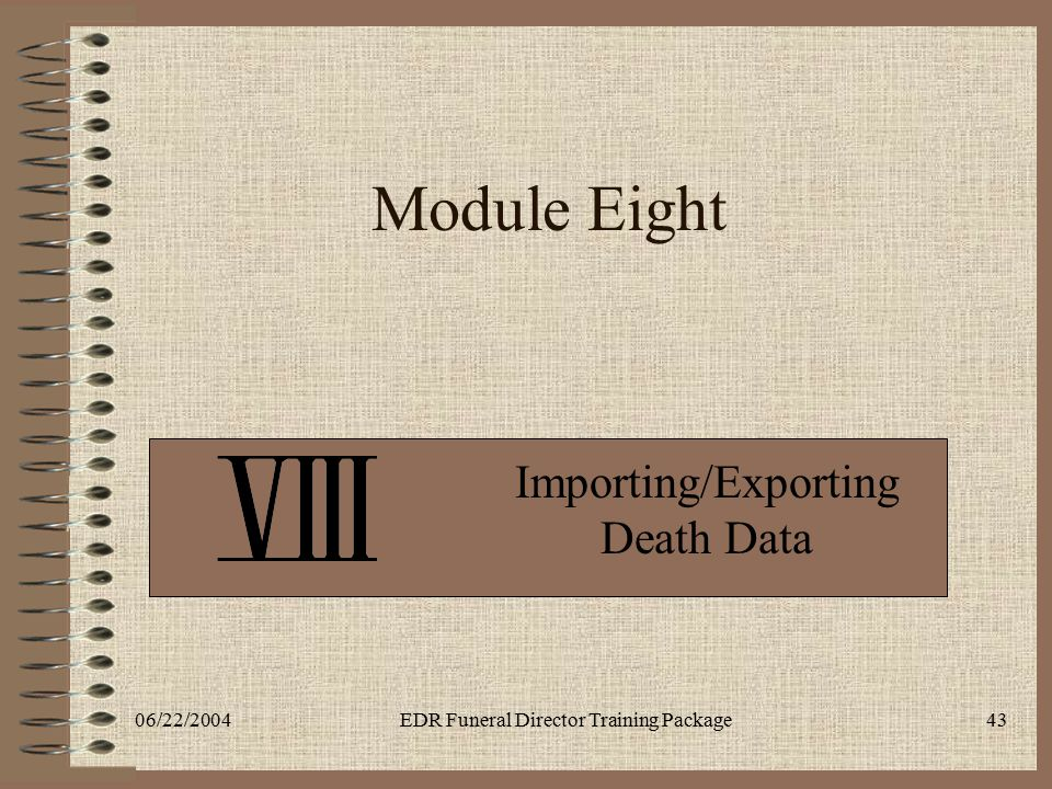 06/22/2004EDR Funeral Director Training Package43 Module Eight Importing/Exporting Death Data